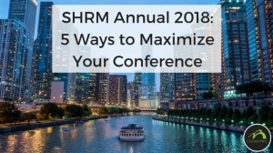 SHRM Annual 2018: 5 Ways to Maximize Your Conference